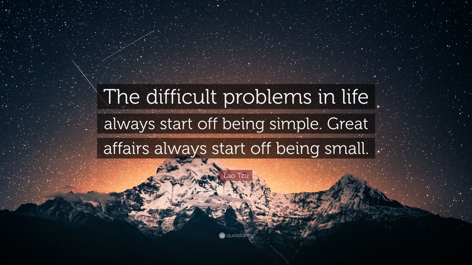 "Lao Tzu Quote: ""The difficult problems in life always start off being simple. Great affairs always start off being small."""