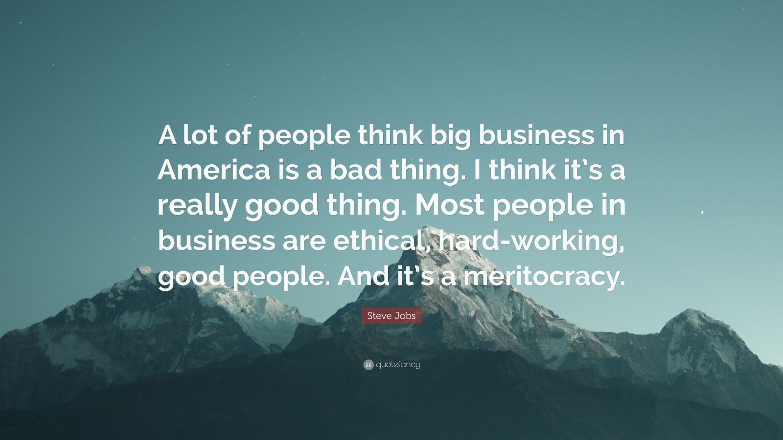 "Steve Jobs Quote: ""A lot of people think big business in America is a bad thing. I think it's a really good thing. Most people in business are ethical, hard-working, good people. And it's a meritocracy."""