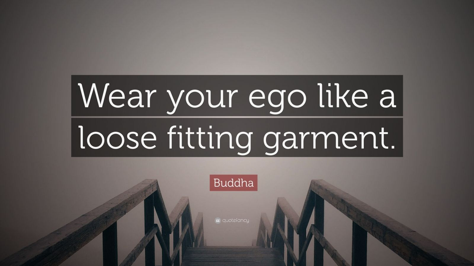 """Buddha Quote: """"Wear your ego like a loose fitting garment."""""""