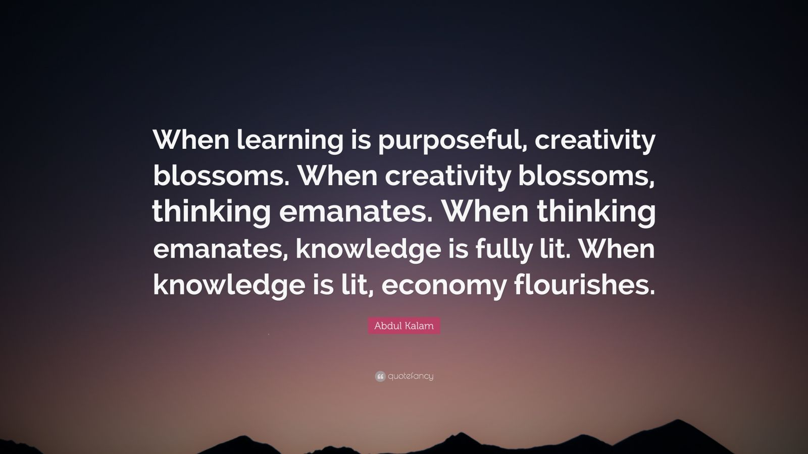 "Abdul Kalam Quote: ""When learning is purposeful, creativity blossoms. When creativity blossoms, thinking emanates. When thinking emanates, knowledge is fully lit. When knowledge is lit, economy flourishes."""