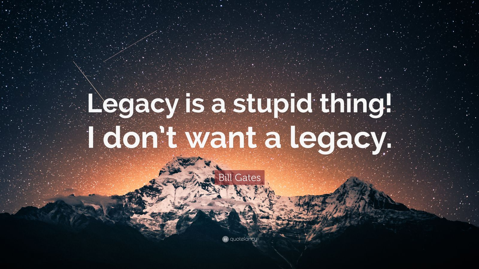 """Bill Gates Quote: """"Legacy is a stupid thing! I don't want a legacy."""""""