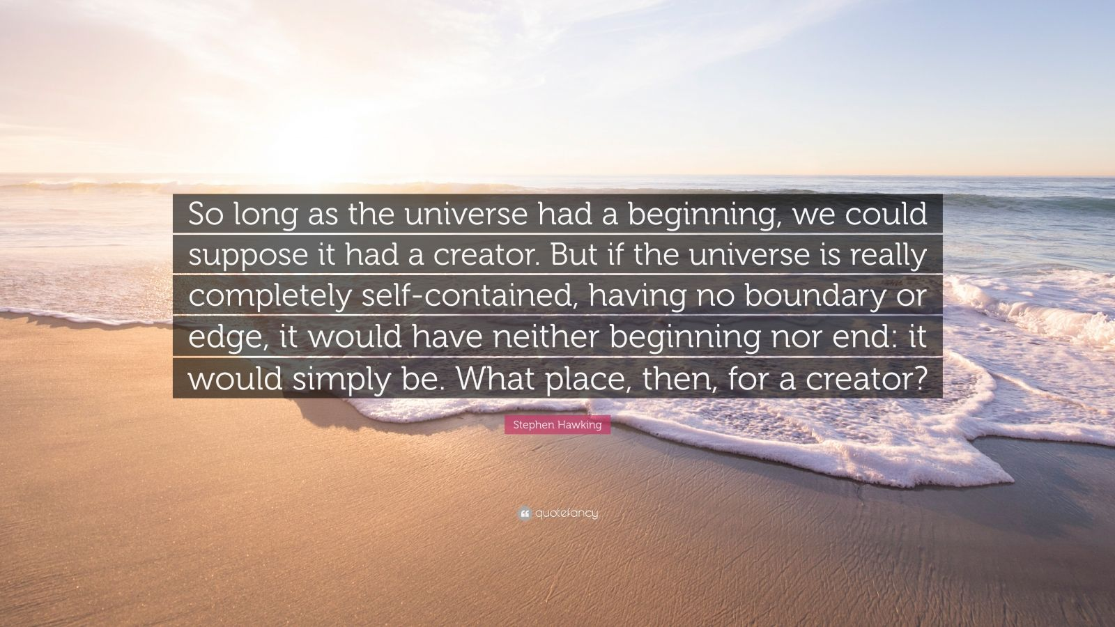 "Stephen Hawking Quote: ""So long as the universe had a beginning, we could suppose it had a creator. But if the universe is really completely self-contained, having no boundary or edge, it would have neither beginning nor end: it would simply be. What place, then, for a creator?"""