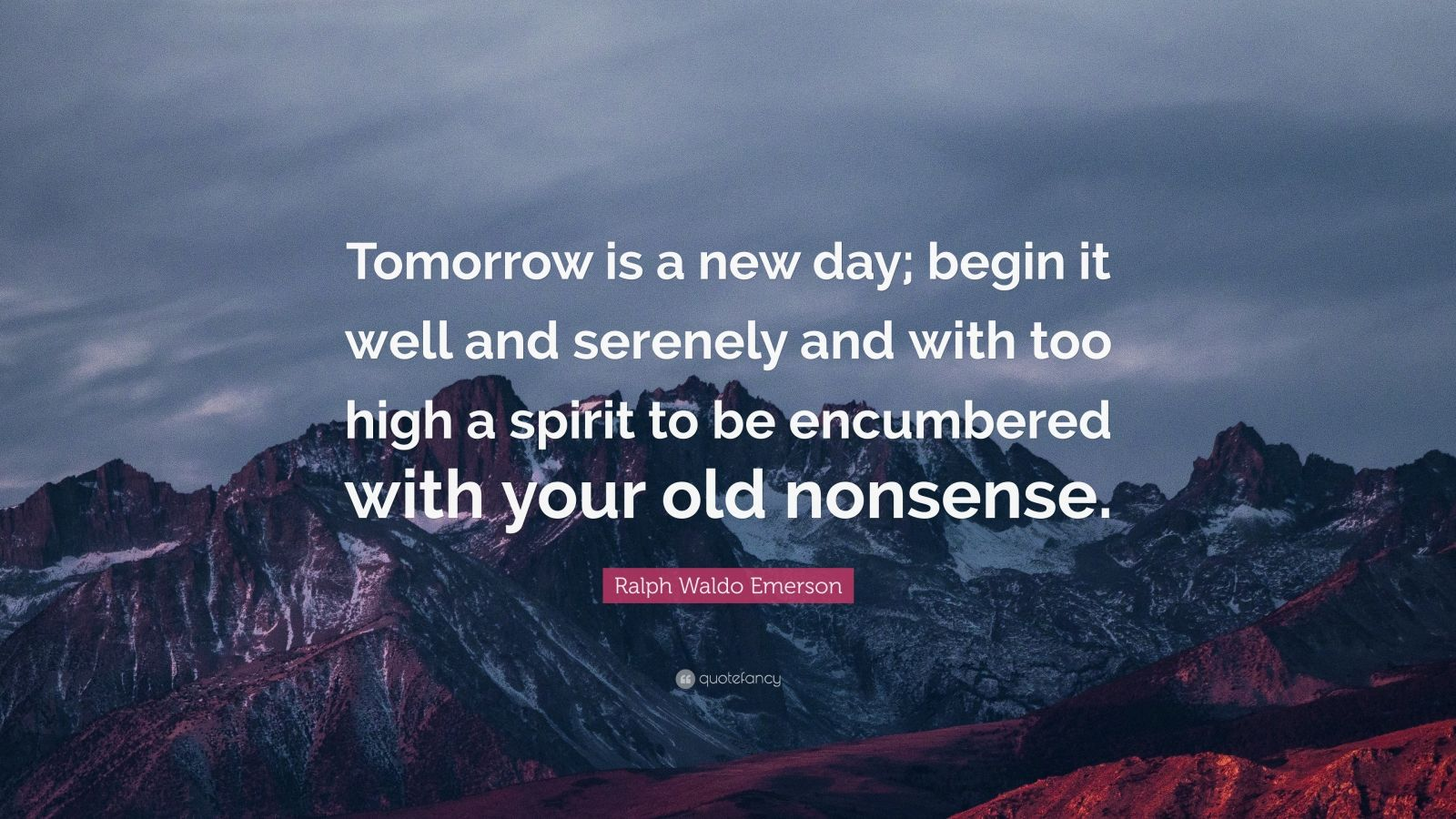 "Ralph Waldo Emerson Quote: ""Tomorrow is a new day; begin it well and serenely and with too high a spirit to be encumbered with your old nonsense."""