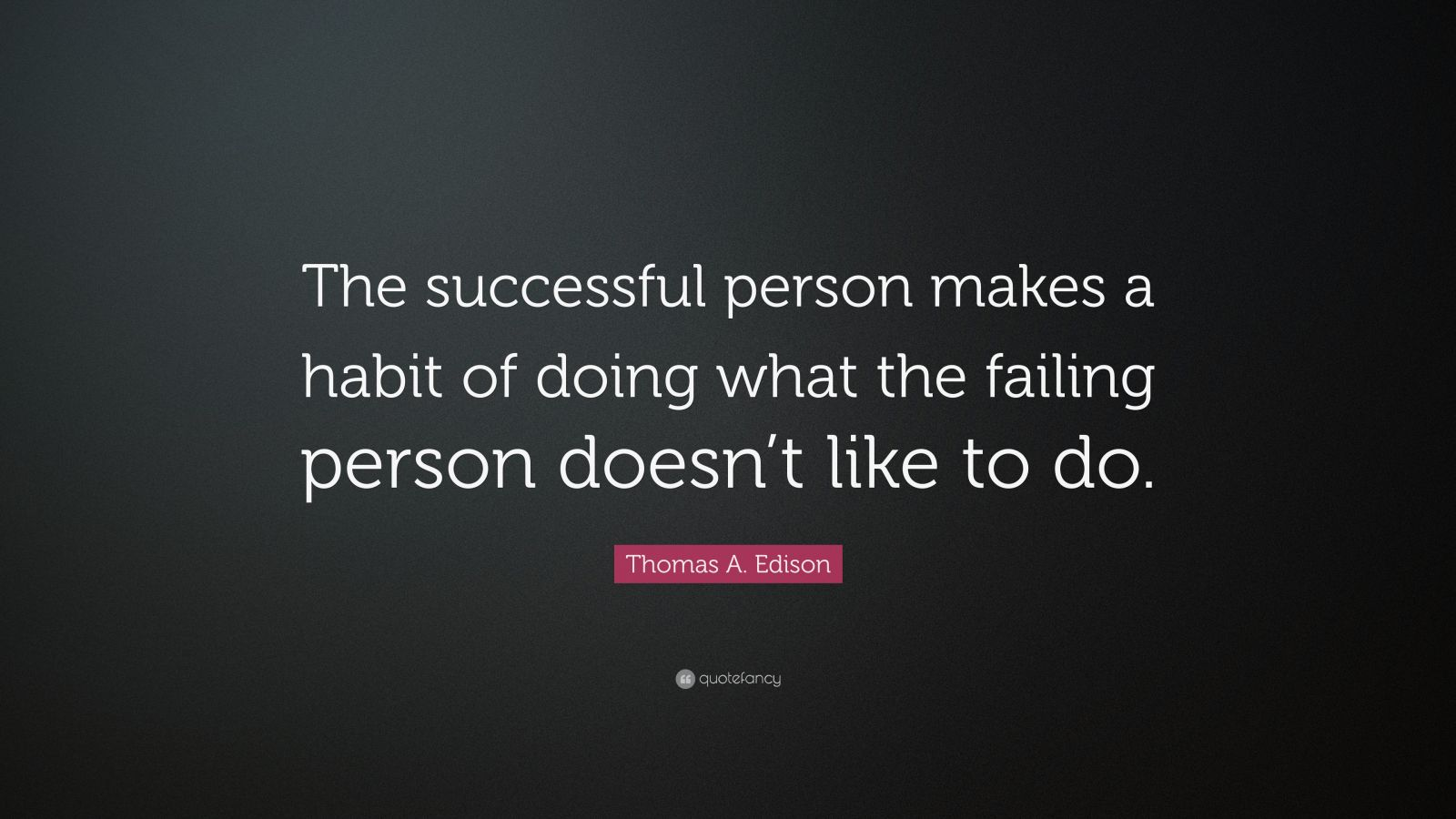 """Thomas A. Edison Quote: """"The successful person makes a habit of doing what the failing person doesn't like to do."""""""