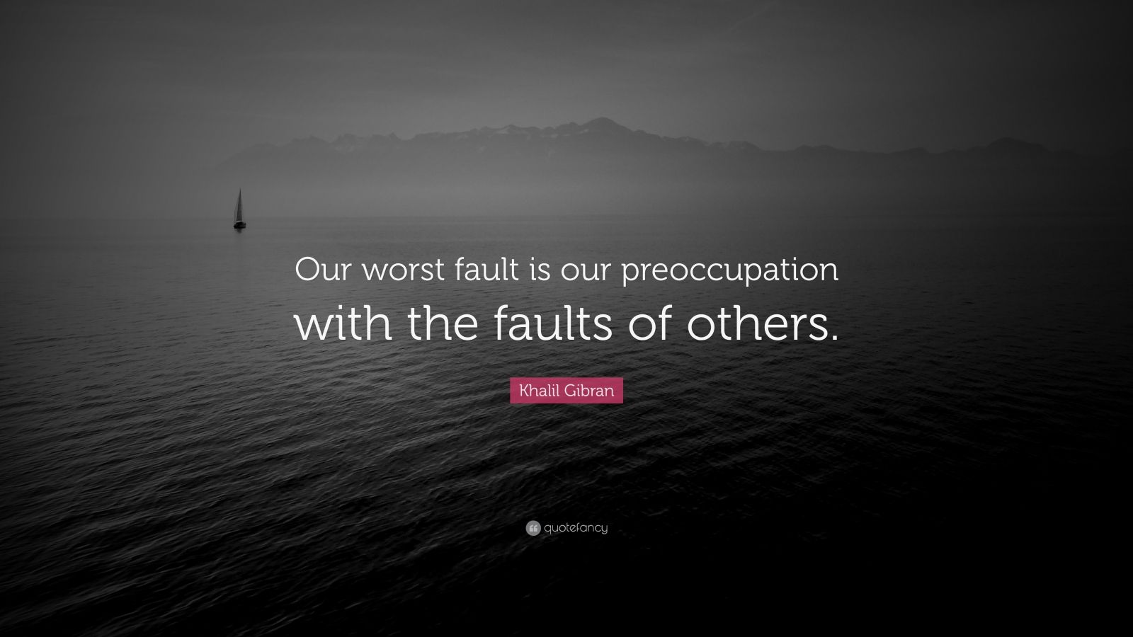 "Khalil Gibran Quote: ""Our worst fault is our preoccupation with the faults of others."""