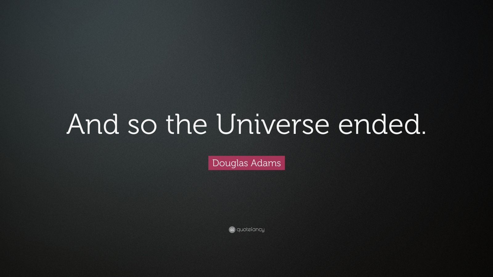 "Douglas Adams Quote: ""And so the Universe ended."""