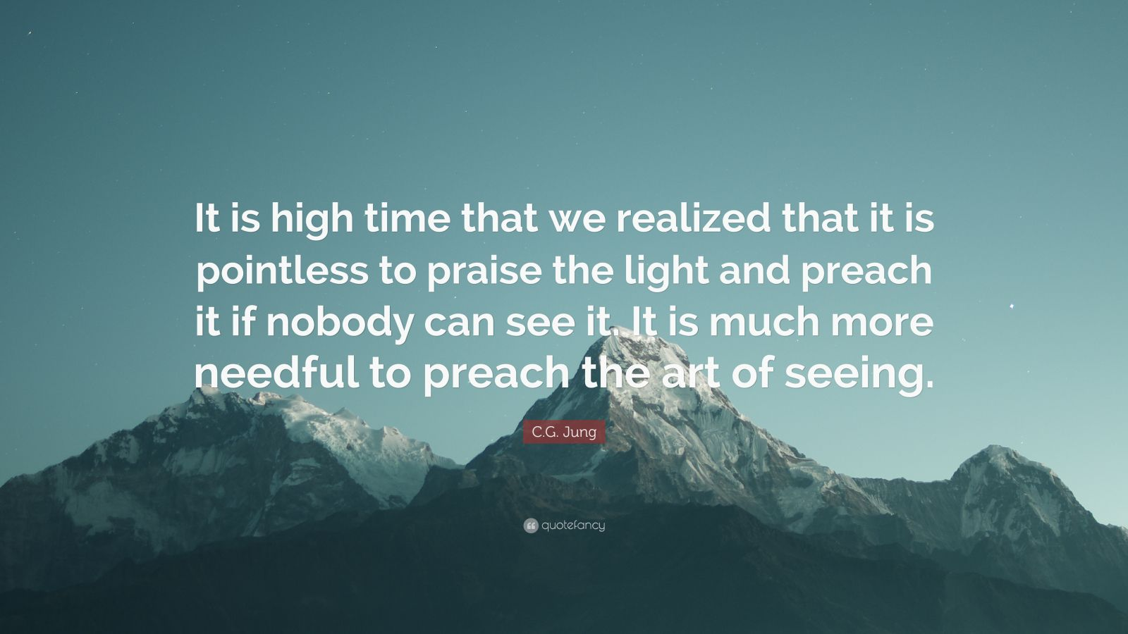 "C.G. Jung Quote: ""It is high time that we realized that it is pointless to praise the light and preach it if nobody can see it. It is much more needful to preach the art of seeing."""