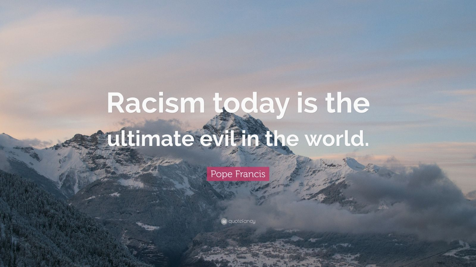 """Pope Francis Quote: """"Racism Today Is The Ultimate Evil In"""