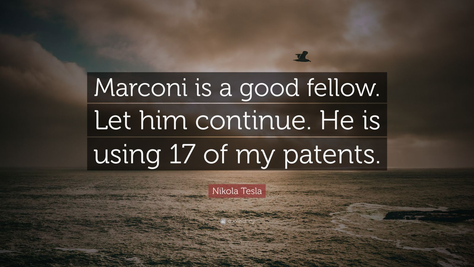 """Nikola Tesla Quote: """"Marconi is a good fellow. Let him continue. He is using 17 of my patents."""""""