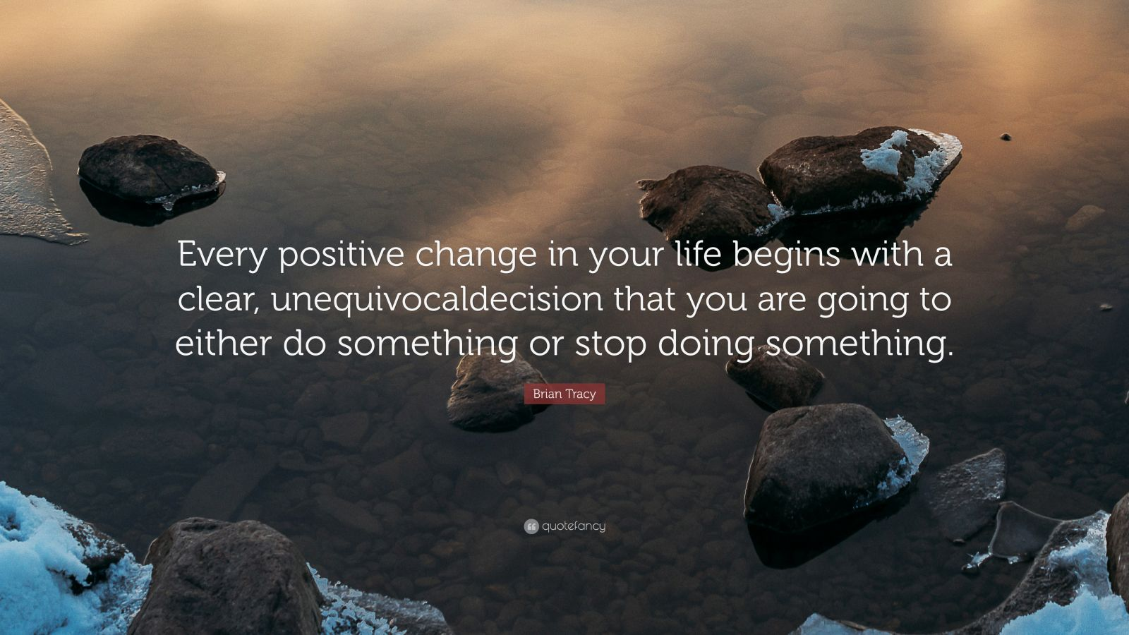 """Brian Tracy Quote: """"Every positive change in your life begins with a clear, unequivocaldecision that you are going to either do something or stop doing something."""""""