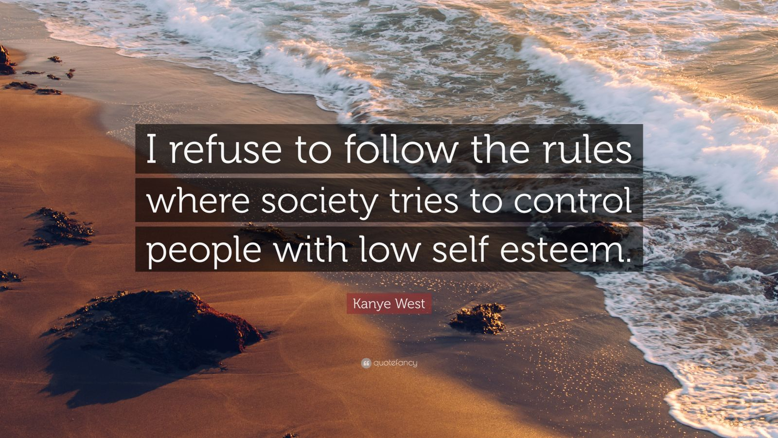 """Kanye West Quote: """"I refuse to follow the rules where society tries to control people with low self esteem."""""""