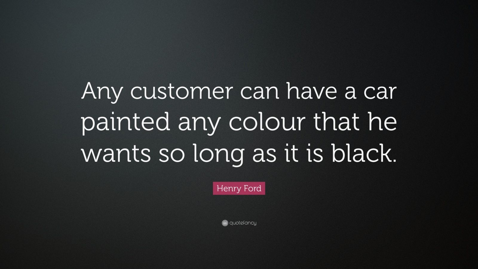 """Henry Ford Quote: """"Any customer can have a car painted any colour that he wants so long as it is black."""""""