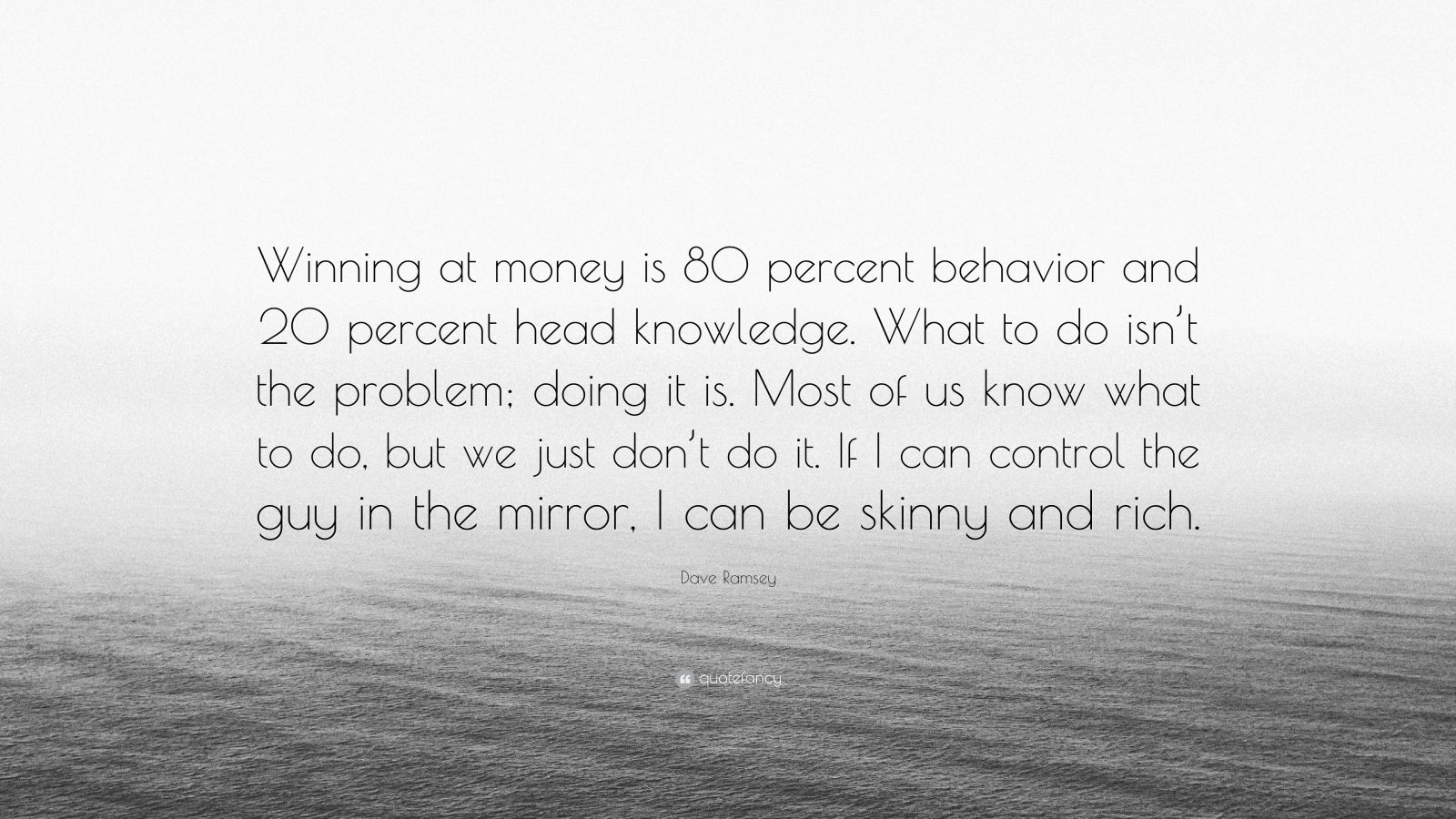 """Dave Ramsey Quote: """"Winning at money is 80 percent behavior and 20 percent head knowledge. What to do isn't the problem; doing it is. Most of us know what to do, but we just don't do it. If I can control the guy in the mirror, I can be skinny and rich."""""""
