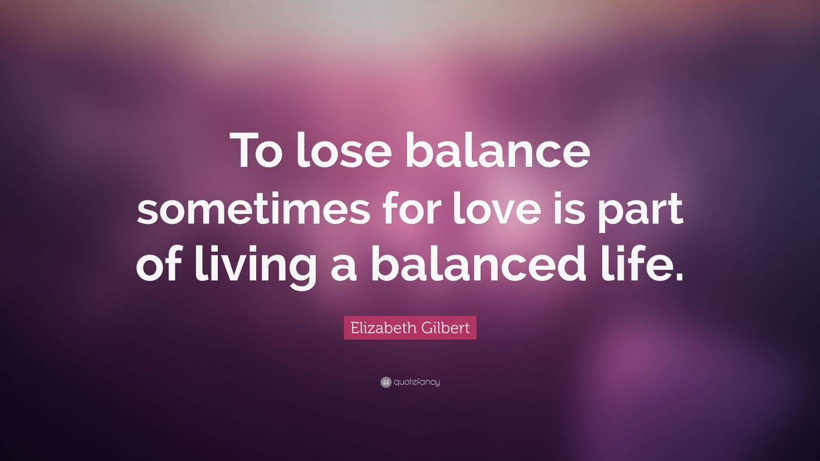 "Elizabeth Gilbert Quote: ""To lose balance sometimes for love is part of living a balanced life."""
