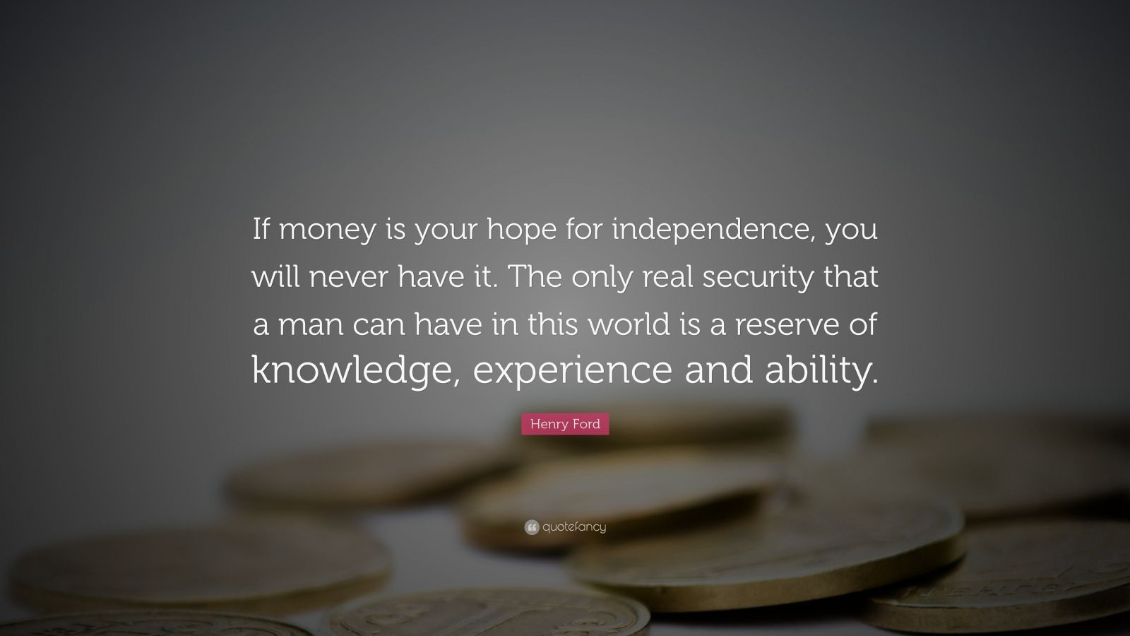 "Henry Ford Quote: ""If money is your hope for independence, you will never have it. The only real security that a man can have in this world is a reserve of knowledge, experience and ability."""