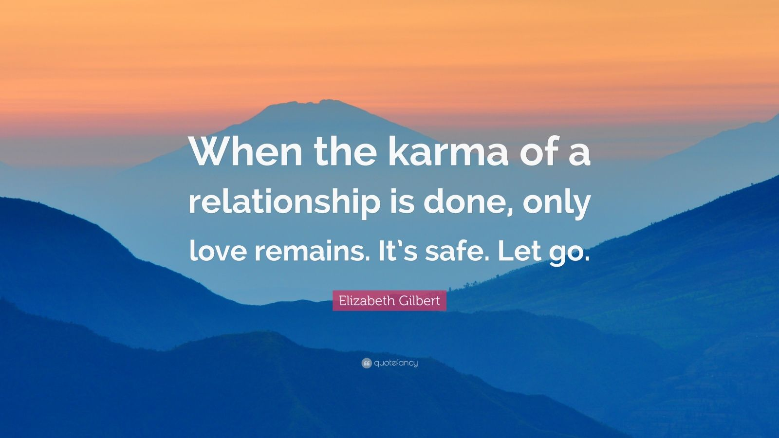 """Elizabeth Gilbert Quote: """"When the karma of a relationship is done, only love remains. It's safe. Let go."""""""