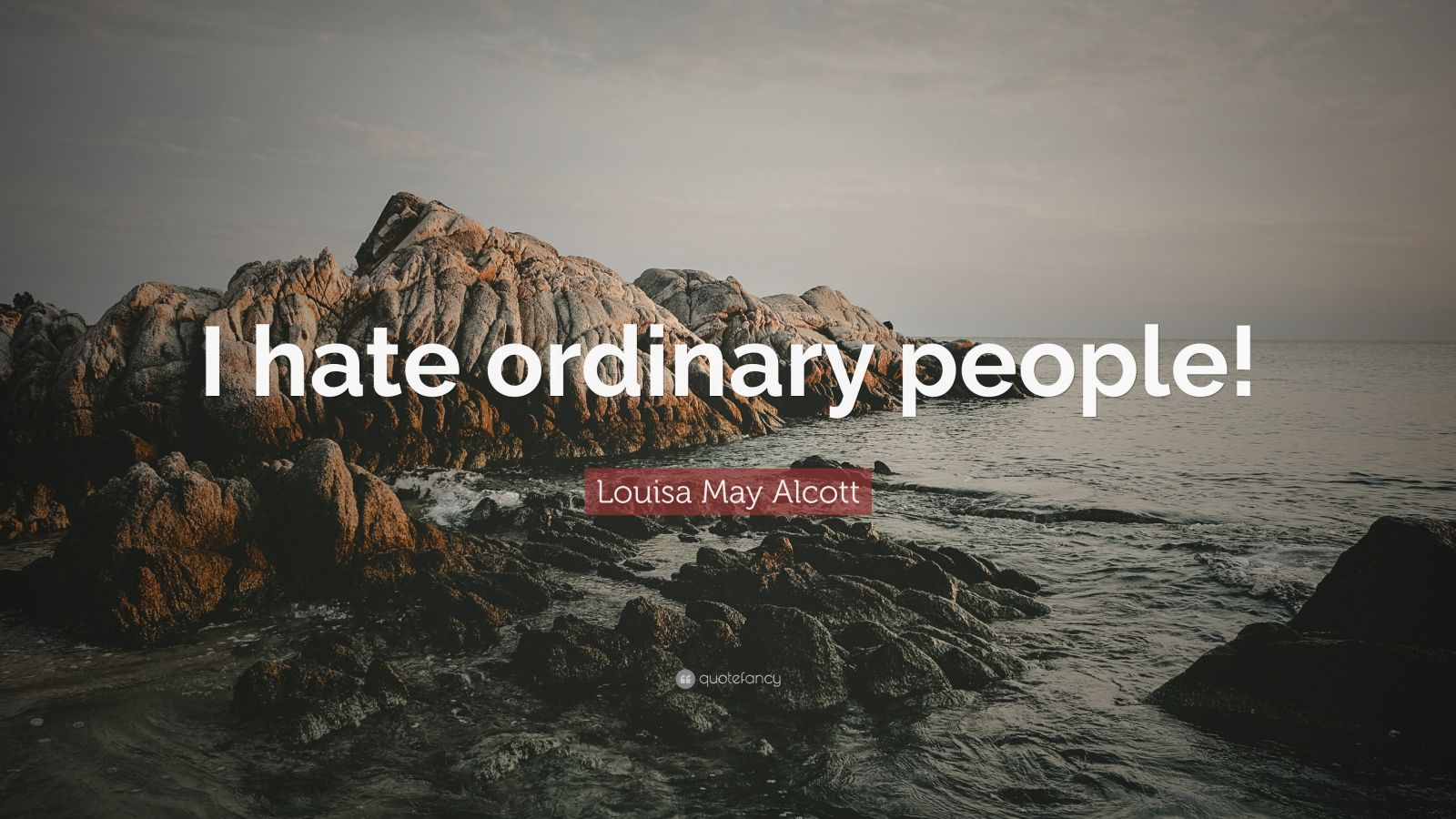 "Louisa May Alcott Quote: ""I hate ordinary people!"""