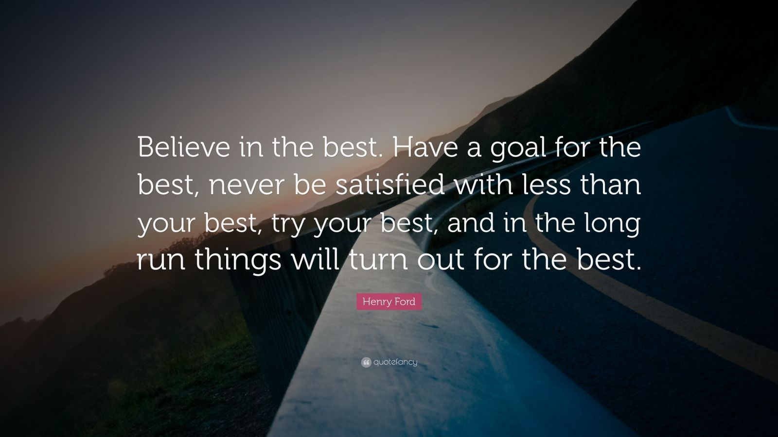 "Henry Ford Quote: ""Believe in the best. Have a goal for the best, never be satisfied with less than your best, try your best, and in the long run things will turn out for the best."""