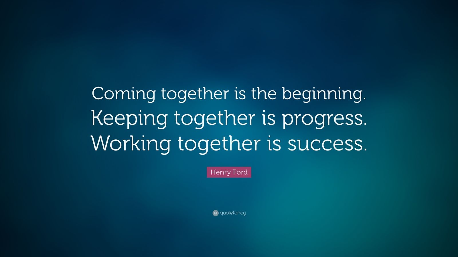 "Henry Ford Quote: ""Coming together is the beginning. Keeping together is progress. Working together is success."""