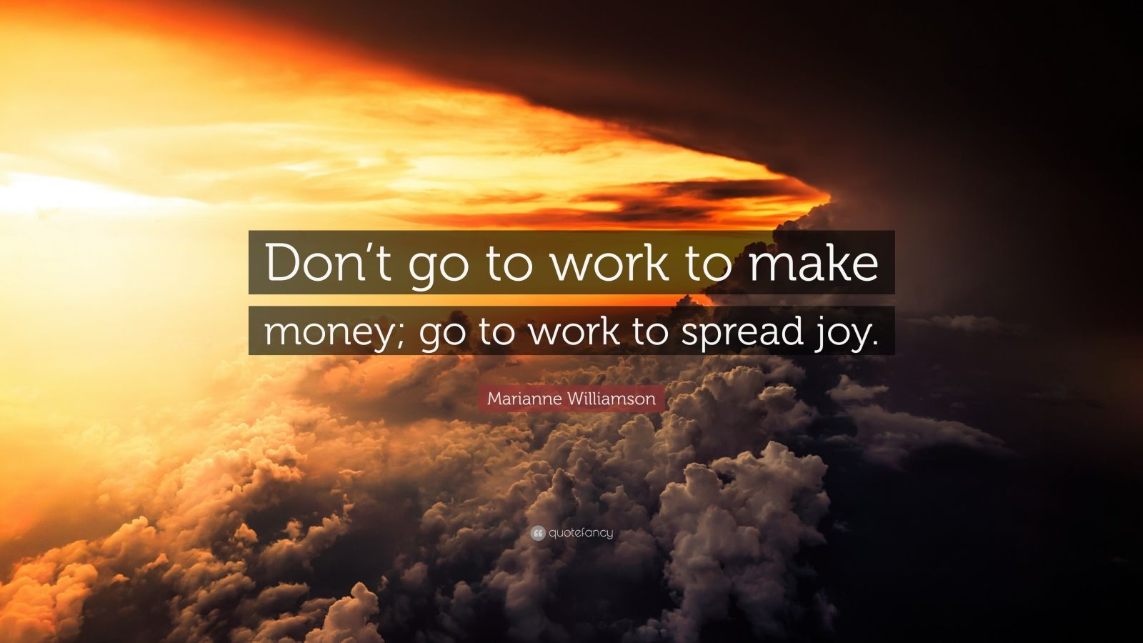 "Marianne Williamson Quote: ""Don't go to work to make money; go to work to spread joy."""