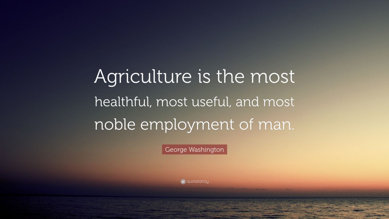 "George Washington Quote: ""Agriculture is the most healthful, most useful, and most noble employment of man."""