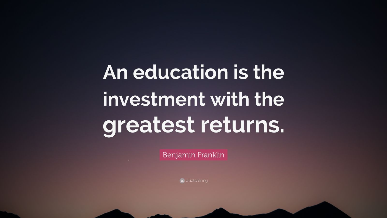 "Benjamin Franklin Quote: ""An education is the investment with the greatest returns."""