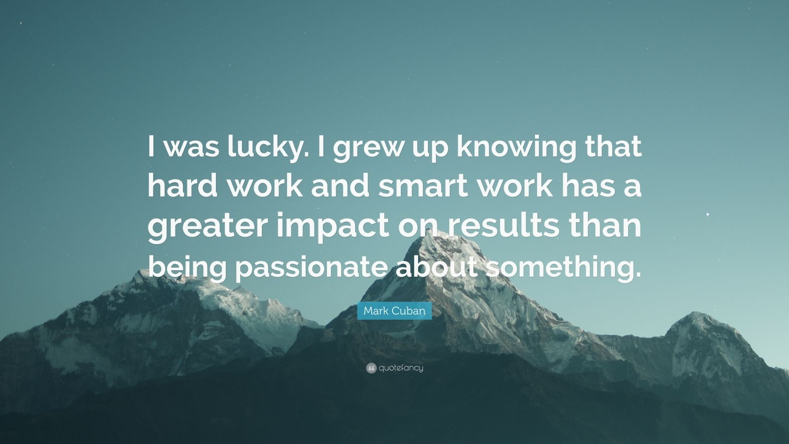 "Mark Cuban Quote: ""I was lucky. I grew up knowing that hard work and smart work has a greater impact on results than being passionate about something."""