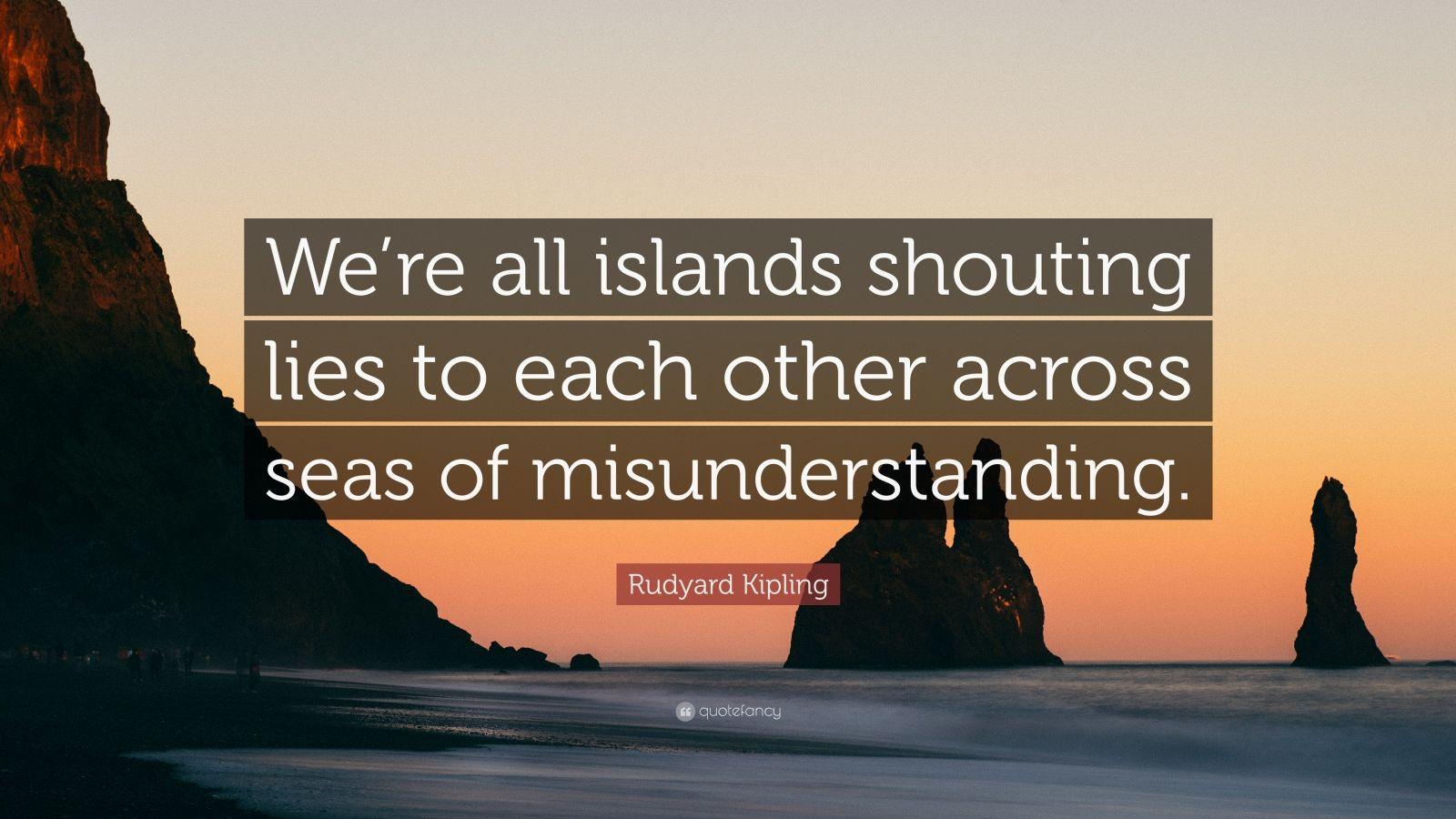 "Rudyard Kipling Quote: ""We're all islands shouting lies to each other across seas of misunderstanding."""