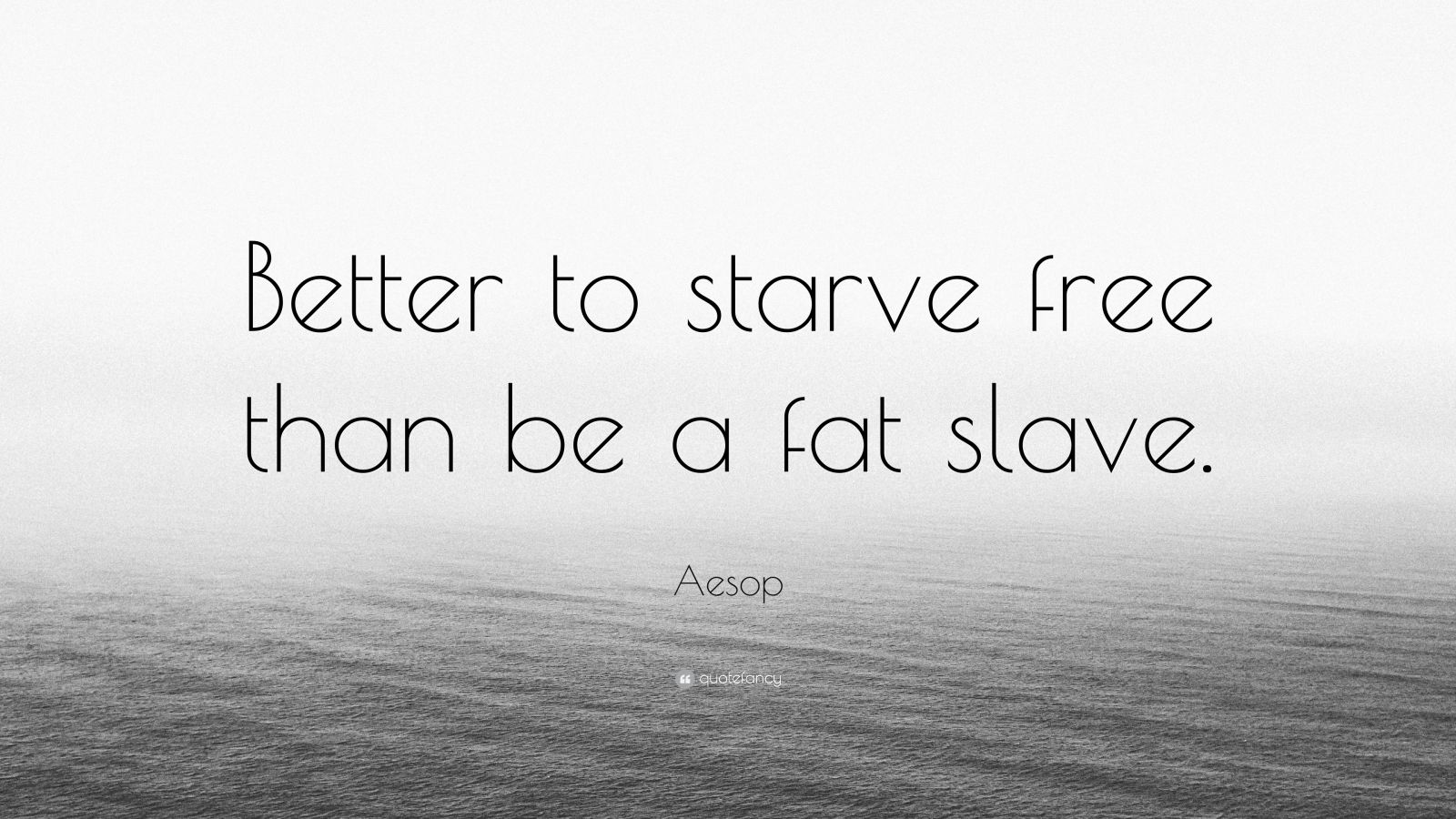 "Aesop Quote: ""Better to starve free than be a fat slave."""
