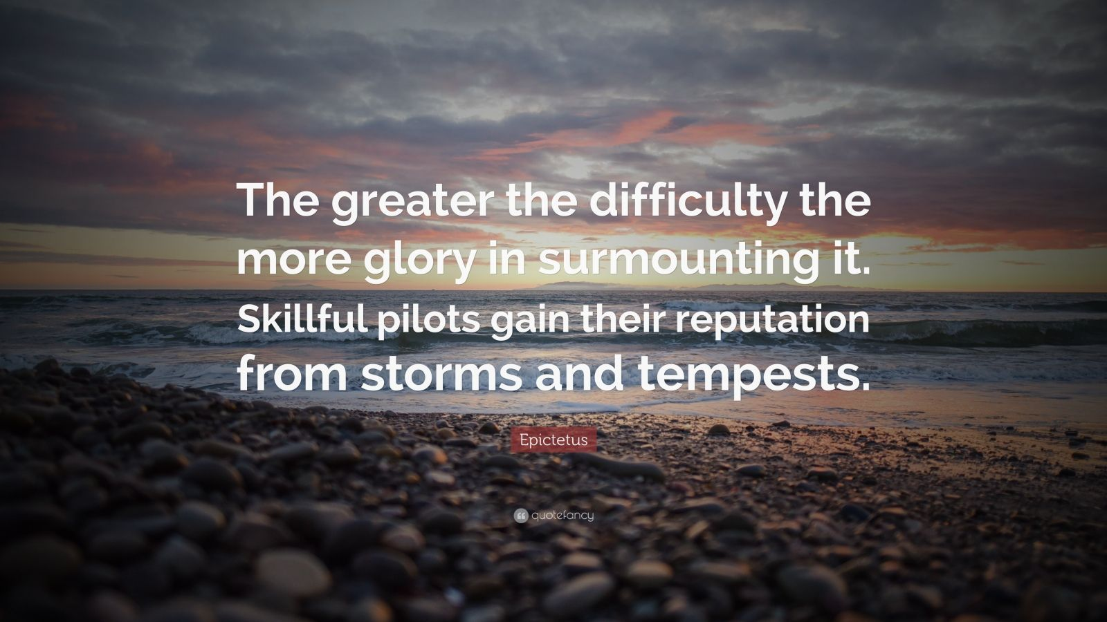 "Epictetus Quote: ""The greater the difficulty the more glory in surmounting it. Skillful pilots gain their reputation from storms and tempests."""