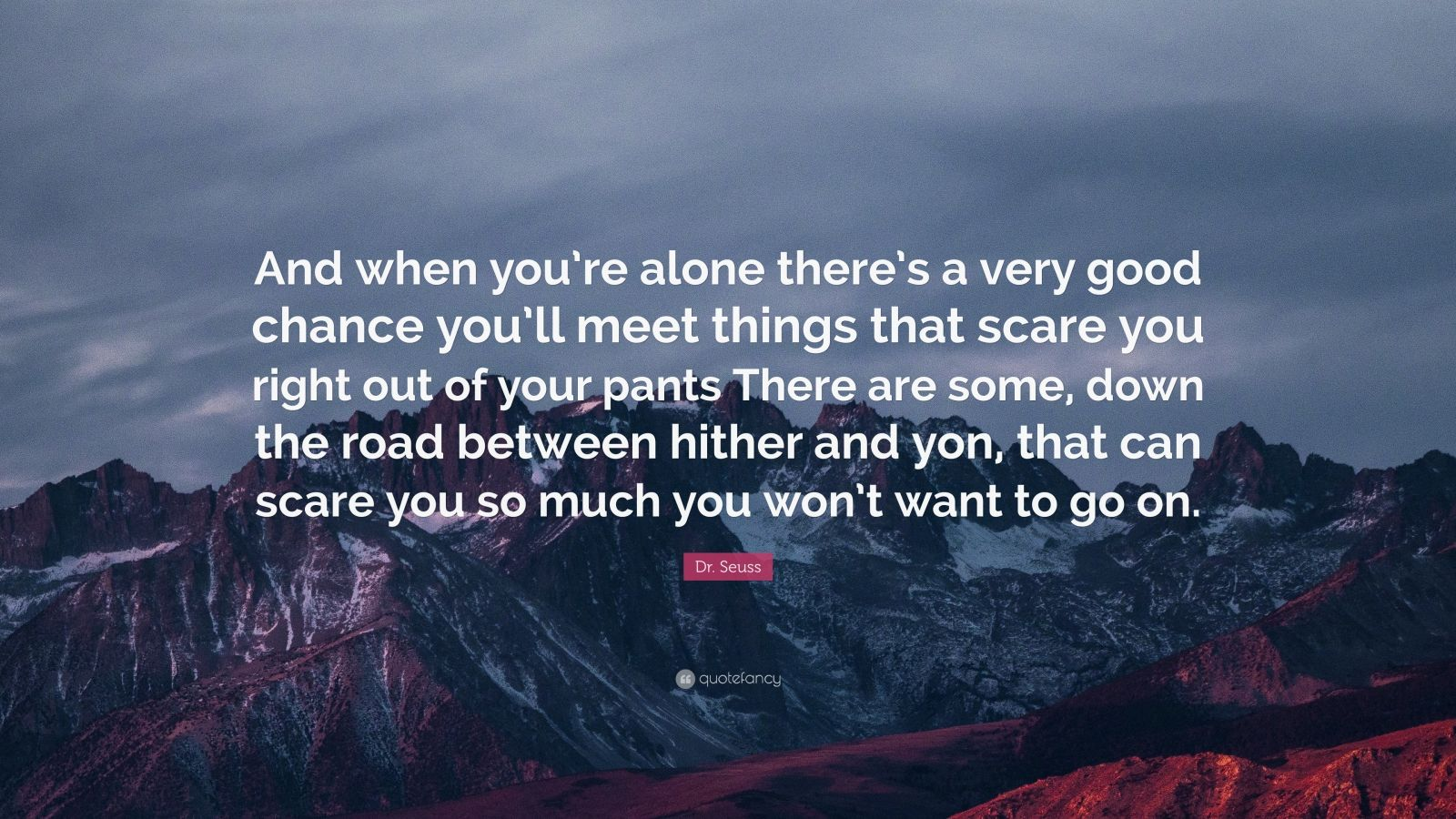 """Dr. Seuss Quote: """"And when you're alone there's a very good chance you'll meet things that scare you right out of your pants There are some, down the road between hither and yon, that can scare you so much you won't want to go on."""""""