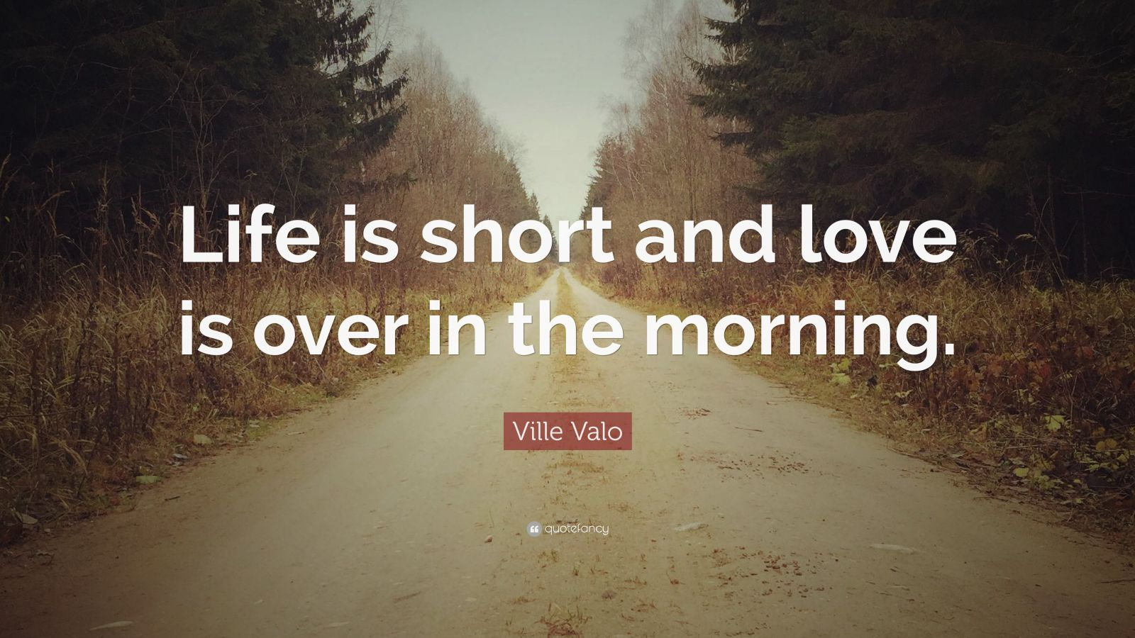 "Ville Valo Quote: ""Life is short and love is over in the morning."""