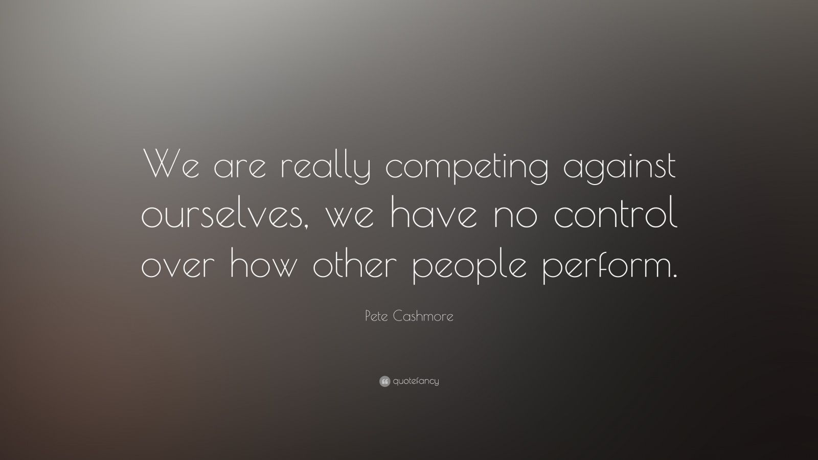 "Pete Cashmore Quote: ""We are really competing against ourselves, we have no control over how other people perform."""