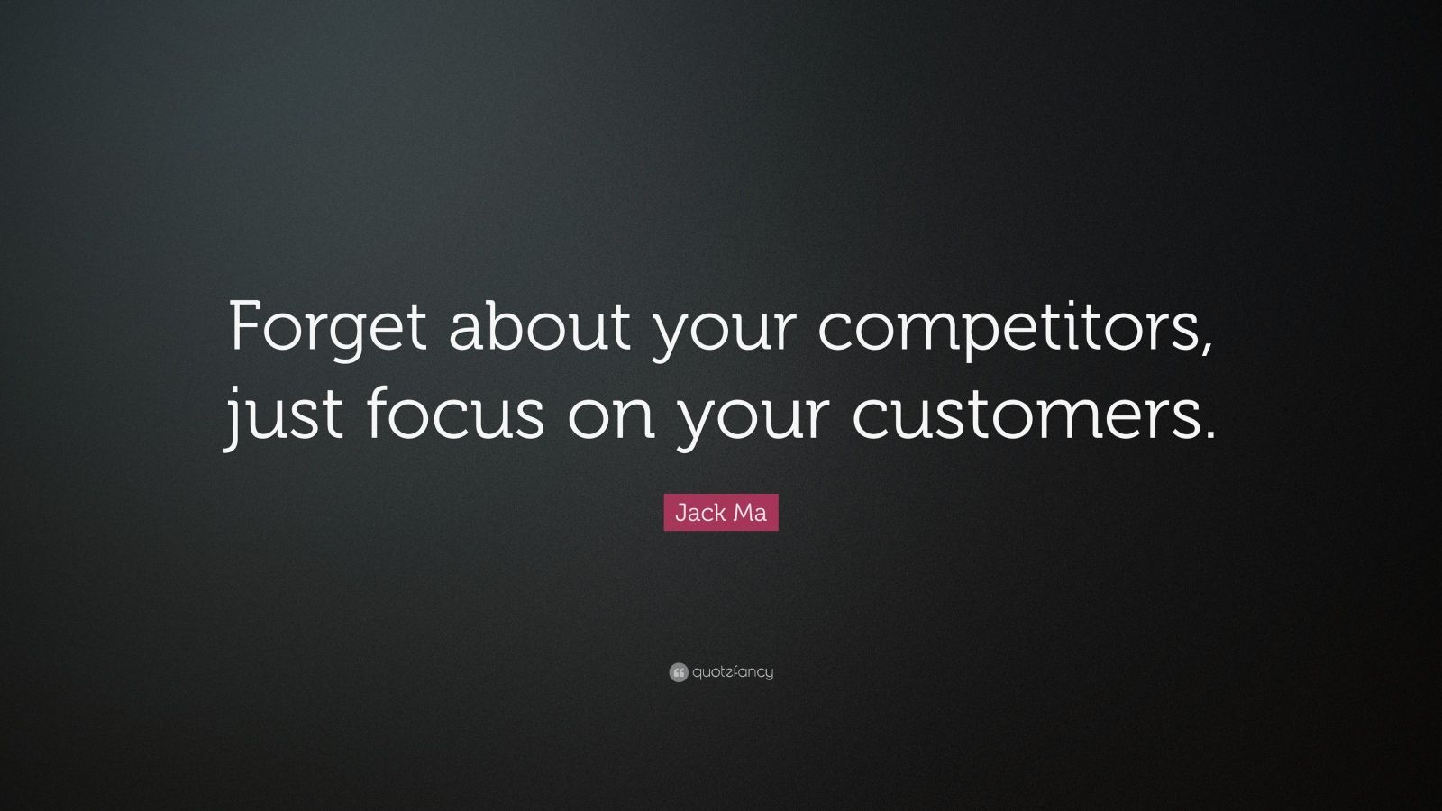 "Jack Ma Quote: ""Forget about your competitors, just focus on your customers."""