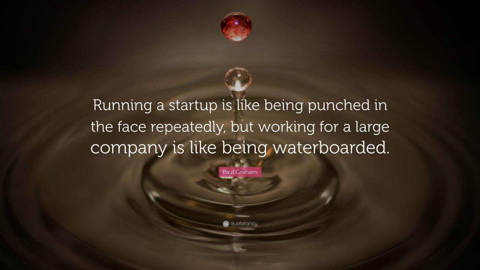 "Paul Graham Quote: ""Running a startup is like being punched in the face repeatedly, but working for a large company is like being waterboarded."""
