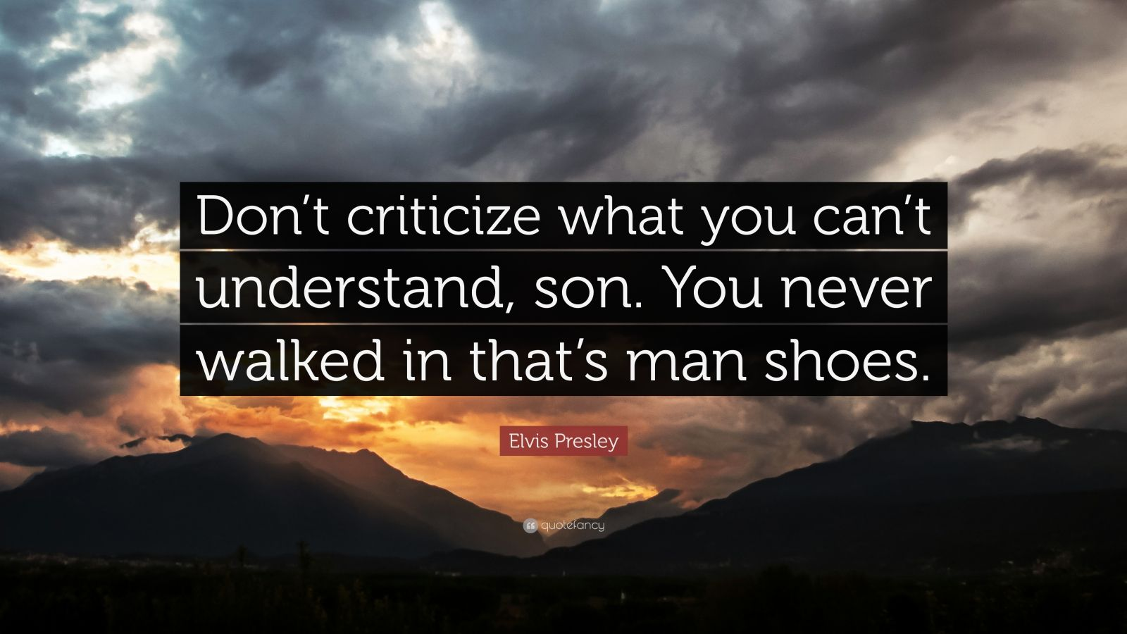 """Elvis Presley Quote: """"Don't criticize what you can't understand, son. You never walked in that's man shoes."""""""