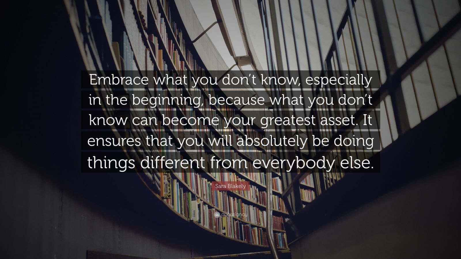 "Sara Blakely Quote: ""Embrace what you don't know, especially in the beginning, because what you don't know can become your greatest asset. It ensures that you will absolutely be doing things different from everybody else."""
