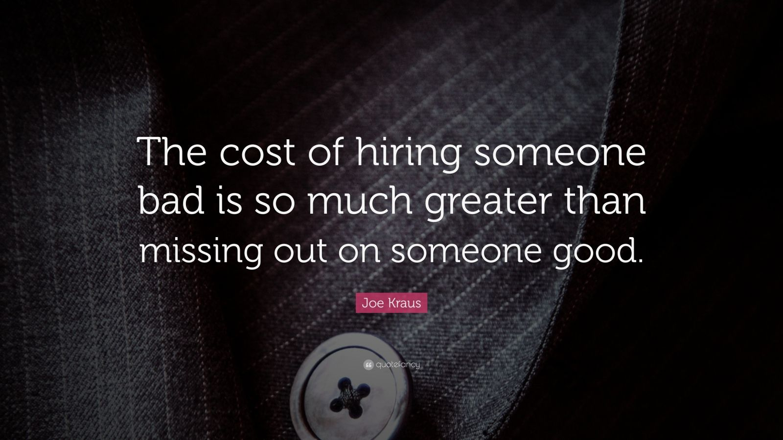 "Joe Kraus Quote: ""The cost of hiring someone bad is so much greater than missing out on someone good."""
