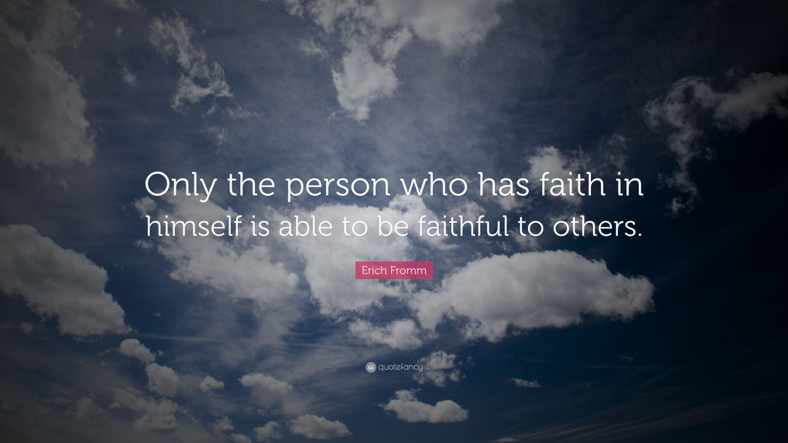 "Erich Fromm Quote: ""Only the person who has faith in himself is able to be faithful to others."""