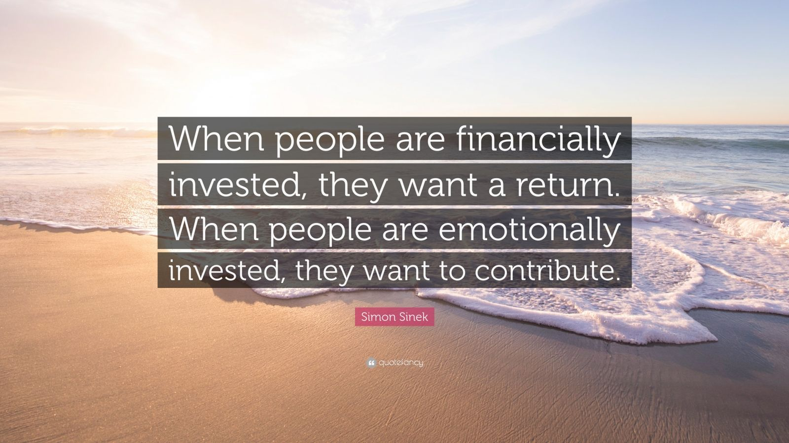 "Simon Sinek Quote: ""When people are financially invested, they want a return. When people are emotionally invested, they want to contribute."""