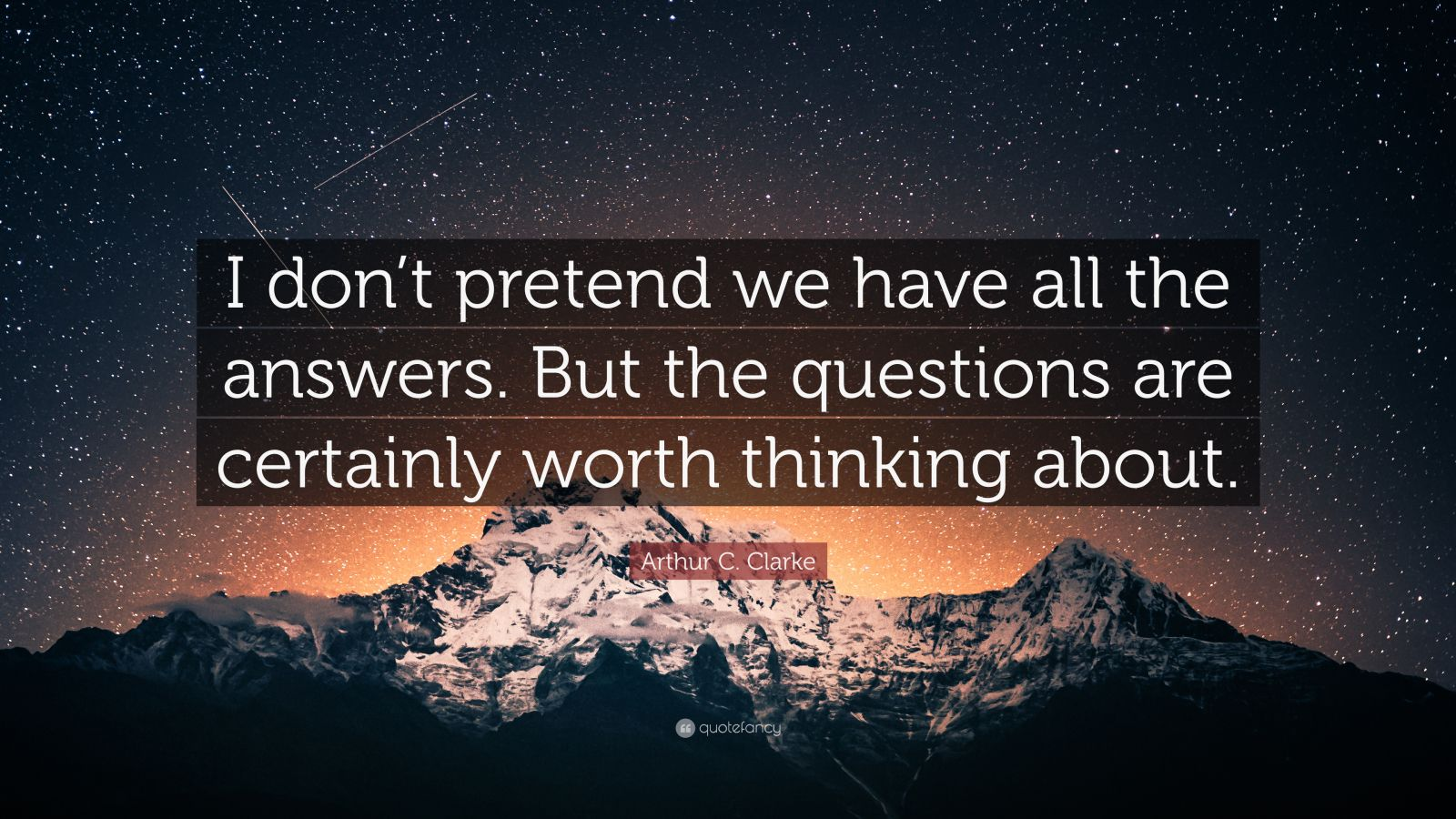 """Arthur C. Clarke Quote: """"I don't pretend we have all the answers. But the questions are certainly worth thinking about."""""""