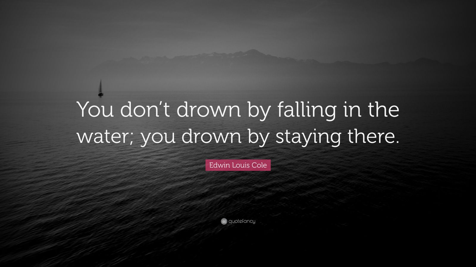 "Edwin Louis Cole Quote: ""You don't drown by falling in the water; you drown by staying there."""