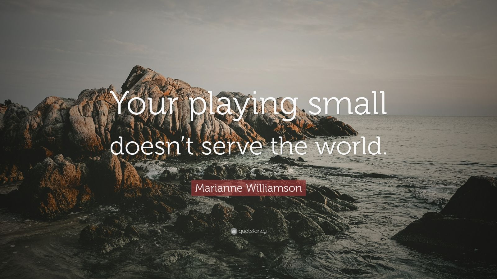 "Marianne Williamson Quote: ""Your playing small doesn't serve the world."""