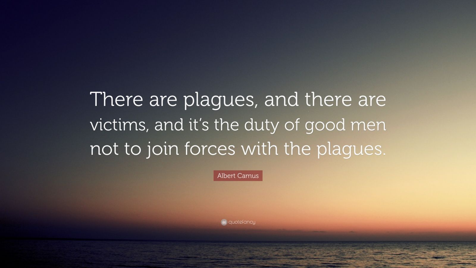 """Albert Camus Quote: """"There are plagues, and there are victims, and it's the duty of good men not to join forces with the plagues."""""""