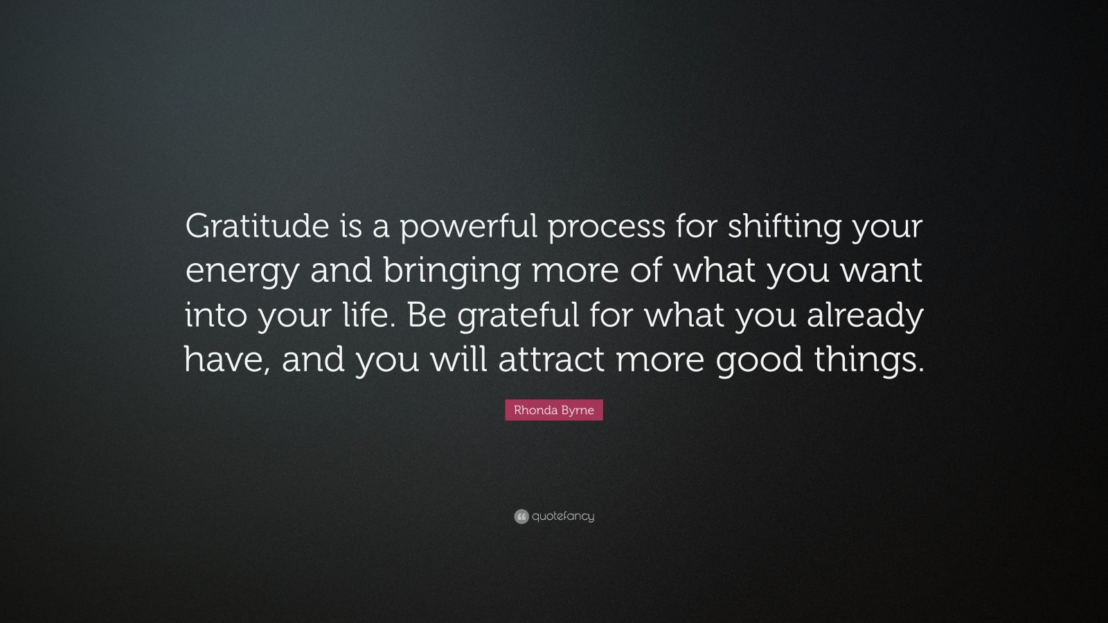 "Rhonda Byrne Quote: ""Gratitude is a powerful process for shifting your energy and bringing more of what you want into your life. Be grateful for what you already have, and you will attract more good things."""