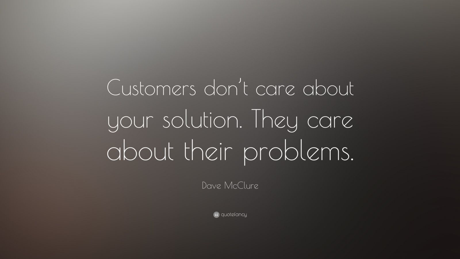 "Dave McClure Quote: ""Customers don't care about your solution. They care about their problems."""