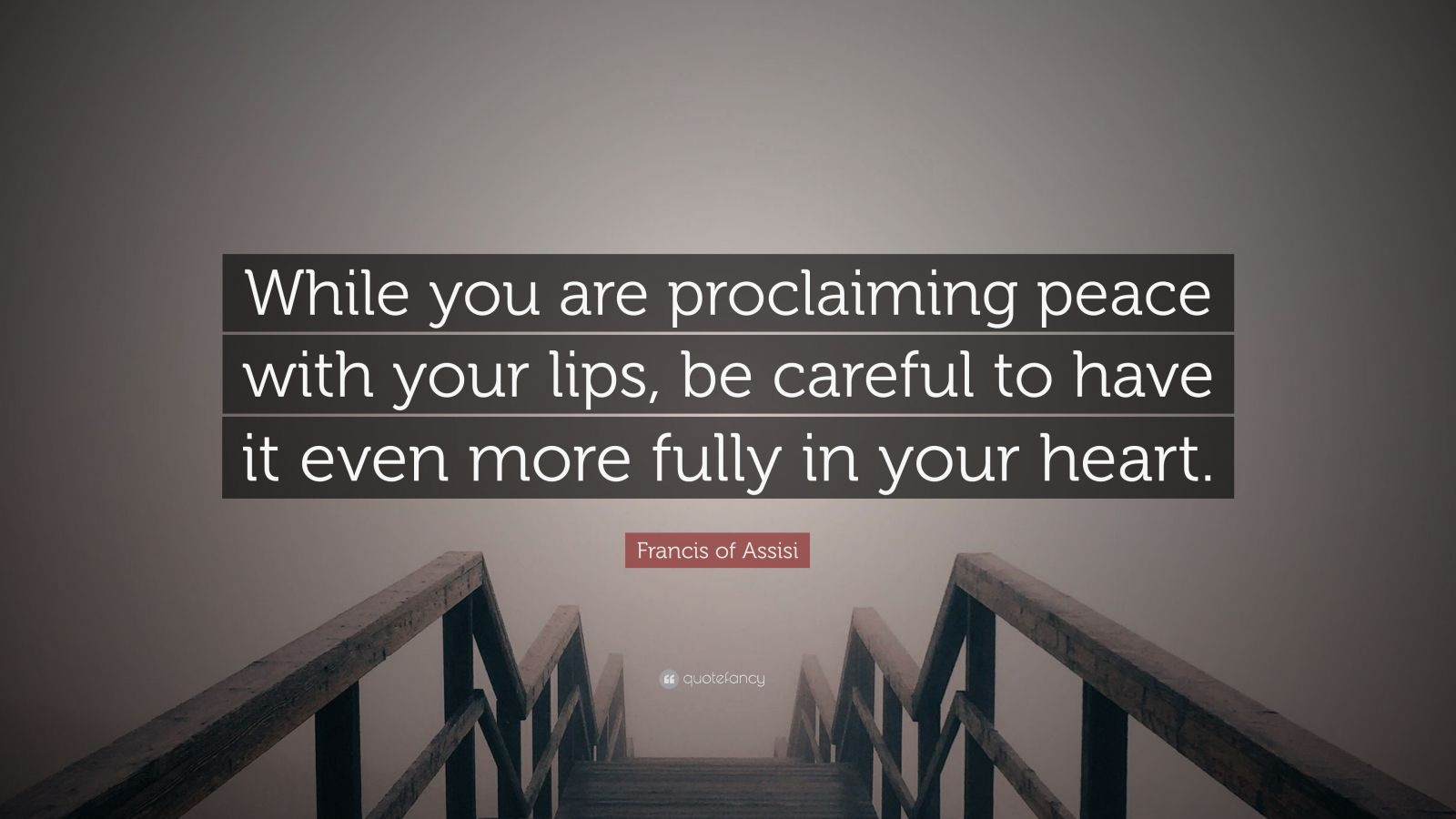 "Francis of Assisi Quote: ""While you are proclaiming peace with your lips, be careful to have it even more fully in your heart."""