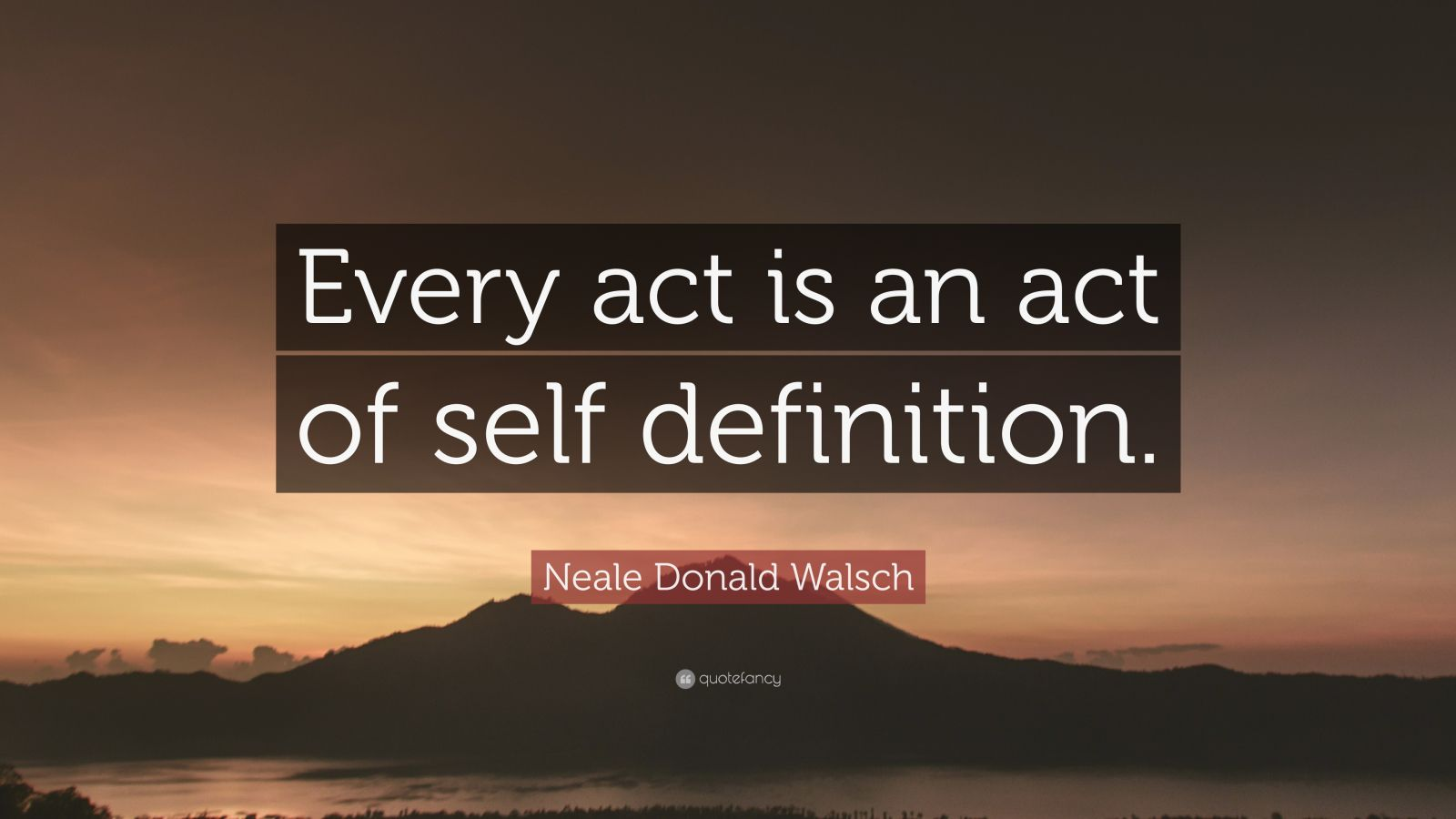 """Neale Donald Walsch Quote: """"Every act is an act of self definition."""""""