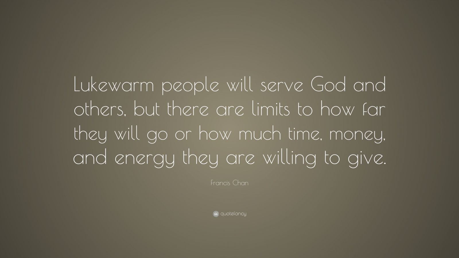 "Francis Chan Quote: ""Lukewarm people will serve God and others, but there are limits to how far they will go or how much time, money, and energy they are willing to give."""