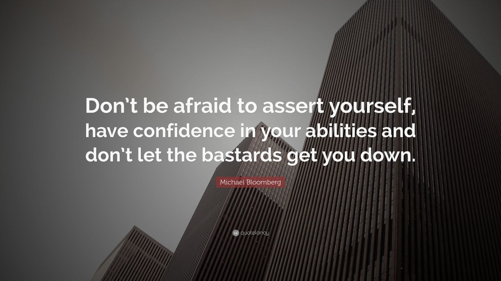 "Michael Bloomberg Quote: ""Don't be afraid to assert yourself, have confidence in your abilities and don't let the bastards get you down."""